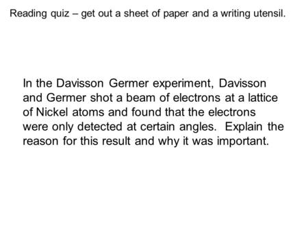 Reading quiz – get out a sheet of paper and a writing utensil. In the Davisson Germer experiment, Davisson and Germer shot a beam of electrons at a lattice.