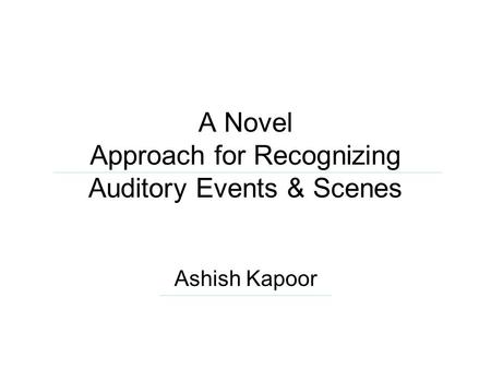 A Novel Approach for Recognizing Auditory Events & Scenes Ashish Kapoor.