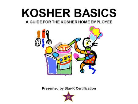KOSHER BASICS A GUIDE FOR THE KOSHER HOME EMPLOYEE Presented by Star-K Certification.