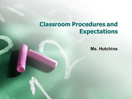 Classroom Procedures and Expectations Ms. Hutchins.