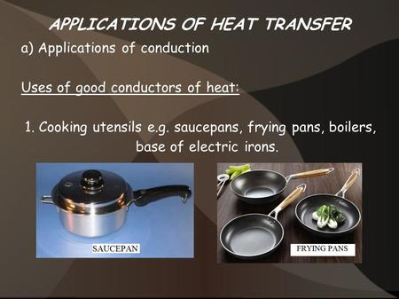 APPLICATIONS OF HEAT TRANSFER a) Applications of conduction Uses of good conductors of heat: 1. Cooking utensils e.g. saucepans, frying pans, boilers,