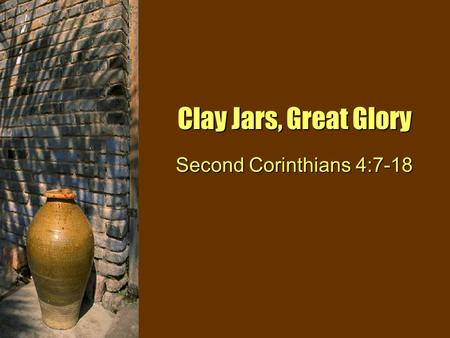 Clay Jars, Great Glory Second Corinthians 4:7-18.