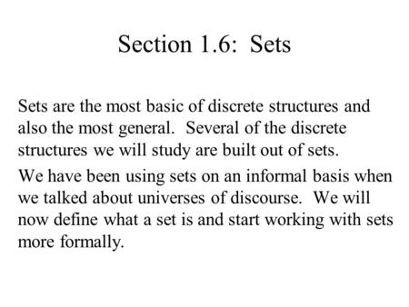 Section 1.6: Sets Sets are the most basic of discrete structures and also the most general. Several of the discrete structures we will study are built.