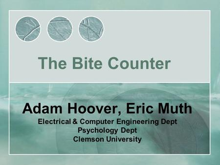 Adam Hoover, Eric Muth Electrical & Computer Engineering Dept Psychology Dept Clemson University The Bite Counter.