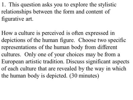 1. This question asks you to explore the stylistic relationships between the form and content of figurative art. How a culture is perceived is often expressed.