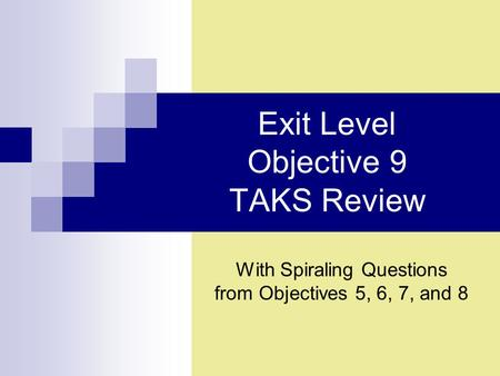 Exit Level Objective 9 TAKS Review With Spiraling Questions from Objectives 5, 6, 7, and 8.