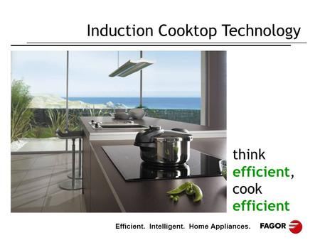 Efficient. Intelligent. Home Appliances. Induction Cooktop Technology think efficient, cook efficient.