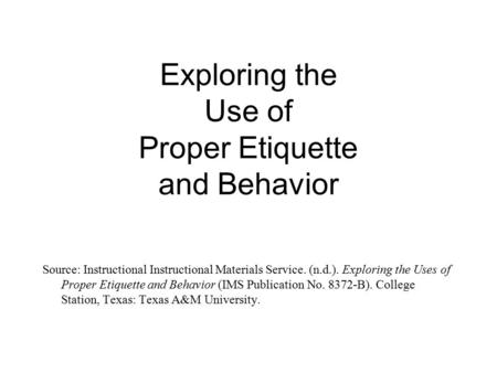 Exploring the Use of Proper Etiquette and Behavior Source: Instructional Instructional Materials Service. (n.d.). Exploring the Uses of Proper Etiquette.