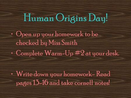Human Origins Day! Open up your homework to be checked by Miss Smith Complete Warm-Up #2 at your desk. Write down your homework- Read pages 13-16 and take.