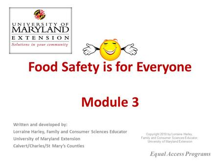 Food Safety is for Everyone Module 3 Written and developed by: Lorraine Harley, Family and Consumer Sciences Educator University of Maryland Extension.
