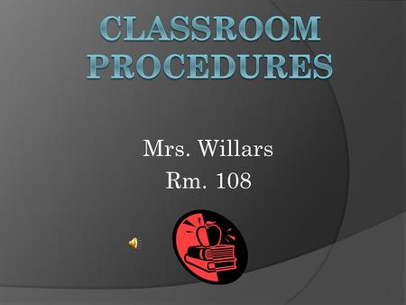 Mrs. Willars Rm. 108. Coming to class  Line-up in two lines outside the door if I am not inside  Be quiet  Listen for instructions  Wait outside the.