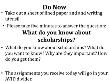 Do Now Take out a sheet of lined paper and and writing utensil. Please take five minutes to answer the question: What do you know about scholarships? What.