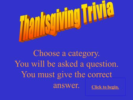 Choose a category. You will be asked a question. You must give the correct answer. Click to begin.