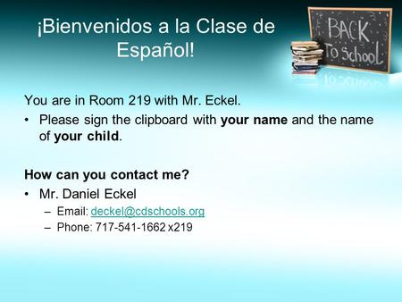 ¡Bienvenidos a la Clase de Español! You are in Room 219 with Mr. Eckel. Please sign the clipboard with your name and the name of your child. How can you.