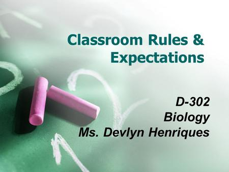 Classroom Rules & Expectations D-302 Biology Ms. Devlyn Henriques.