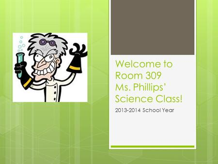 Welcome to Room 309 Ms. Phillips' Science Class! 2013-2014 School Year.