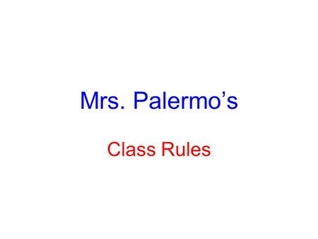 Mrs. Palermo's Class Rules. 1. Be Prompt- Accountable and Teachable You must be in your seat when the bell rings ready to work. If you are tardy: 1 st.