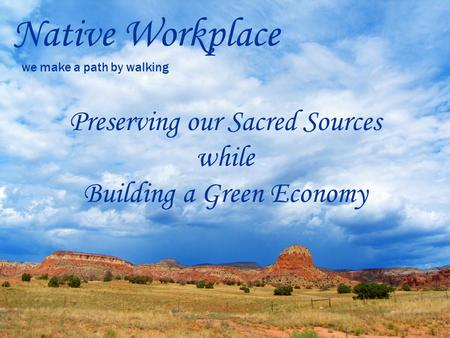 Native Workplace we make a path by walking Preserving our Sacred Sources while Building a Green Economy.