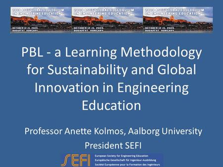 PBL - a Learning Methodology for Sustainability and Global Innovation in Engineering Education Professor Anette Kolmos, Aalborg University President SEFI.