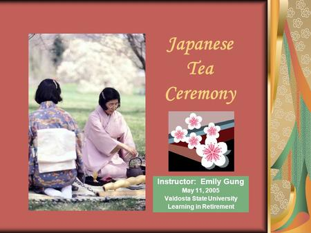 Japanese Tea Ceremony Instructor: Emily Gung May 11, 2005 Valdosta State University Learning in Retirement.