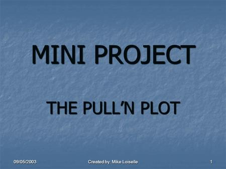 09/05/2003 Created by: Mike Loiselle 1 MINI PROJECT THE PULL'N PLOT.