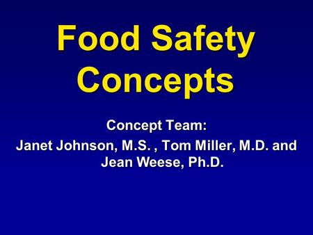 Food Safety Concepts Concept Team: Janet Johnson, M.S., Tom Miller, M.D. and Jean Weese, Ph.D.