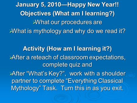 January 5, 2010—Happy New Year!! Objectives (What am I learning?)  What our procedures are  What is mythology and why do we read it? Activity (How am.
