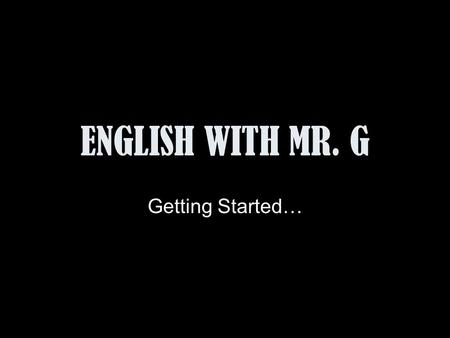 ENGLISH WITH MR. G Getting Started….