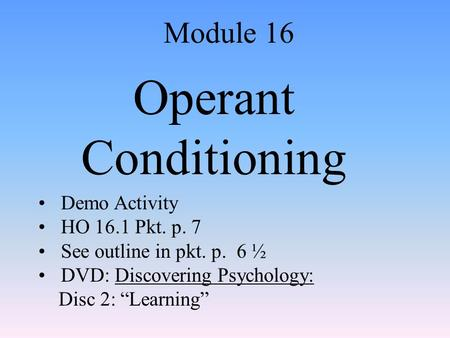 "Operant Conditioning Module 16 Demo Activity HO 16.1 Pkt. p. 7 See outline in pkt. p. 6 ½ DVD: Discovering Psychology: Disc 2: ""Learning"""
