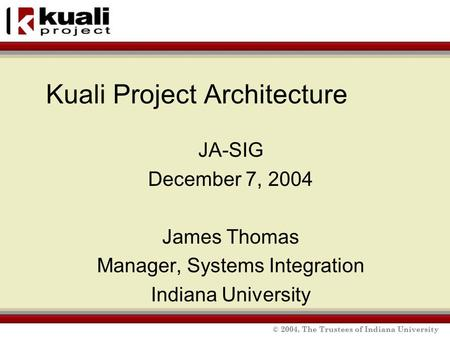 © 2004, The Trustees of Indiana University Kuali Project Architecture JA-SIG December 7, 2004 James Thomas Manager, Systems Integration Indiana University.