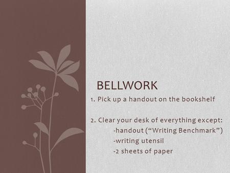 "1. Pick up a handout on the bookshelf 2. Clear your desk of everything except: -handout (""Writing Benchmark"") -writing utensil -2 sheets of paper BELLWORK."