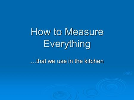 How to Measure Everything …that we use in the kitchen.