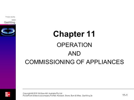 11-1 Copyright  2010 McGraw-Hill Australia Pty Ltd PowerPoint slides to accompany Puffett, Hossack, Stone, Burn & Miles, Gasfitting 2e Chapter 11 OPERATION.