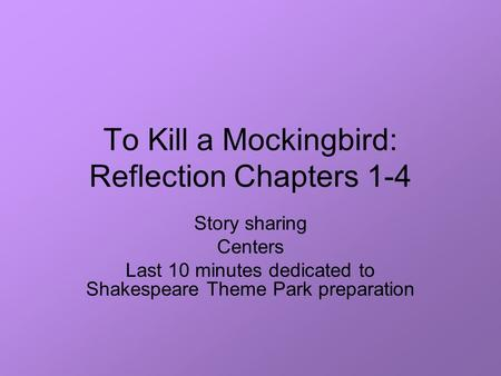 To Kill a Mockingbird: Reflection Chapters 1-4 Story sharing Centers Last 10 minutes dedicated to Shakespeare Theme Park preparation.