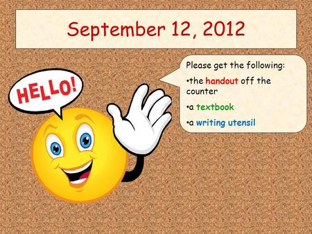 September 12, 2012 Please get the following: the handout off the counter a textbook a writing utensil.