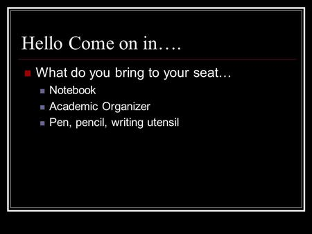 Hello Come on in…. What do you bring to your seat… Notebook Academic Organizer Pen, pencil, writing utensil.