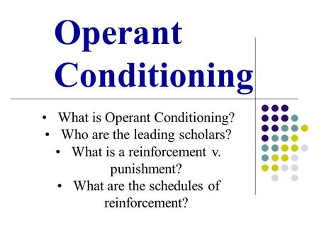 Operant Conditioning What is Operant Conditioning? Who are the leading scholars? What is a reinforcement v. punishment? What are the schedules of reinforcement?