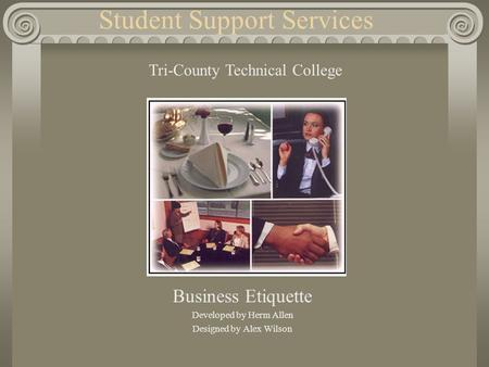 Student Support Services Business Etiquette Developed by Herm Allen Designed by Alex Wilson Tri-County Technical College.