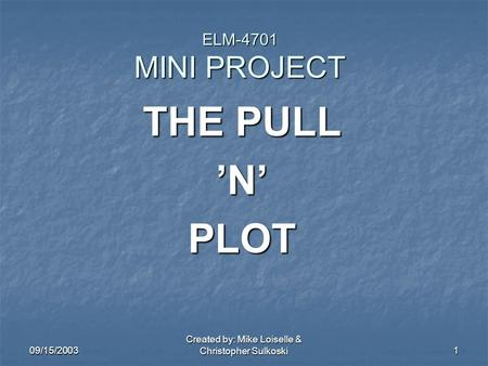 09/15/2003 Created by: Mike Loiselle & Christopher Sulkoski 1 ELM-4701 MINI PROJECT THE PULL 'N' PLOT.