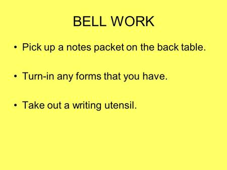 BELL WORK Pick up a notes packet on the back table. Turn-in any forms that you have. Take out a writing utensil.