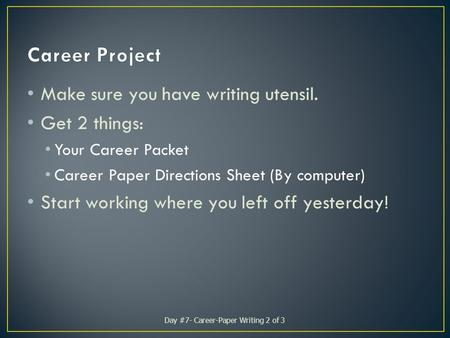Make sure you have writing utensil. Get 2 things: Your Career Packet Career Paper Directions Sheet (By computer) Start working where you left off yesterday!
