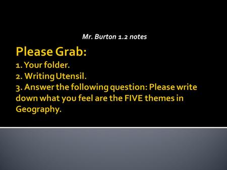 Mr. Burton 1.2 notes Please Grab: 1. Your folder. 2. Writing Utensil. 3. Answer the following question: Please write down what you feel are the FIVE themes.
