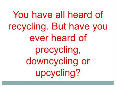 You have all heard of recycling. But have you ever heard of precycling, downcycling or upcycling?
