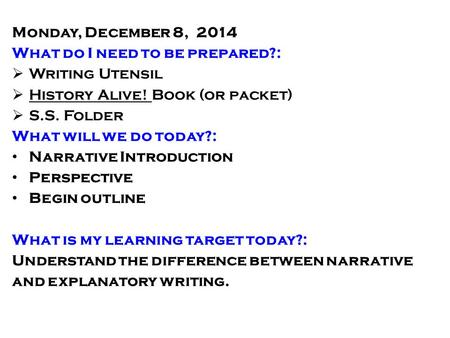 Monday, December 8, 2014 What do I need to be prepared?:  Writing Utensil  History Alive! Book (or packet)  S.S. Folder What will we do today?: Narrative.