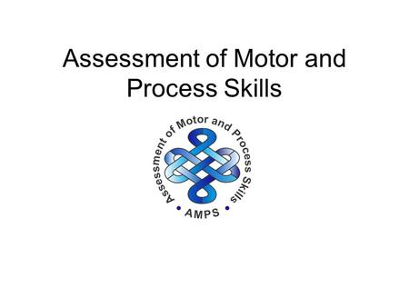 Assessment of Motor and Process Skills. Standardized test of ADL task performance Occupation based and client centered Assessment of Motor and Process.