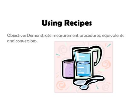 Using Recipes Objective: Demonstrate measurement procedures, equivalents and conversions.