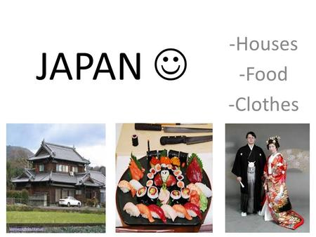 JAPAN -Houses -Food -Clothes. Houses in Japan Traditional house : A traditional Japanese house does not have a designated use for each room aside from.