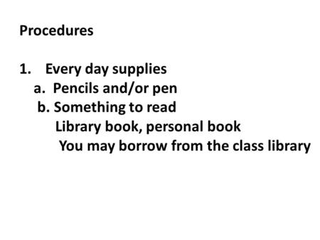 Procedures 1.Every day supplies a. Pencils and/or pen b. Something to read Library book, personal book You may borrow from the class library.