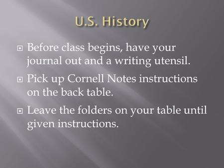  Before class begins, have your journal out and a writing utensil.  Pick up Cornell Notes instructions on the back table.  Leave the folders on your.
