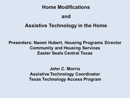 Home Modifications and Assistive Technology in the Home Presenters: Naomi Hubert, Housing Programs Director Community and Housing Services Easter Seals.